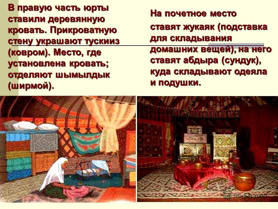 В правую часть юрты ставили деревянную кровать. Прикроватную стену украшают тускииз (ковром). Место, где установлена кровать; отделяют шымылдык (ширмой). На почетное место ставят жукаяк (подставка для складывания домашних вещей), на него ставят абдыр