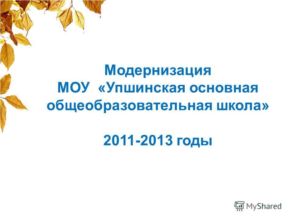 Модернизация МОУ «Упшинская основная общеобразовательная школа» 2011-2013 годы