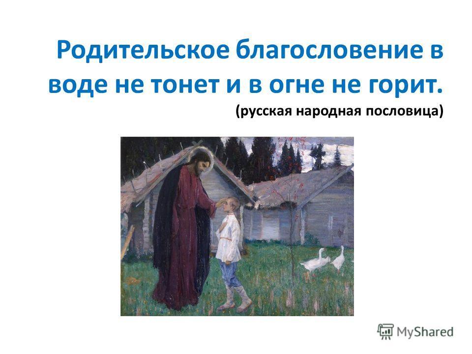 Родительское благословение в воде не тонет и в огне не горит. (русская народная пословица)