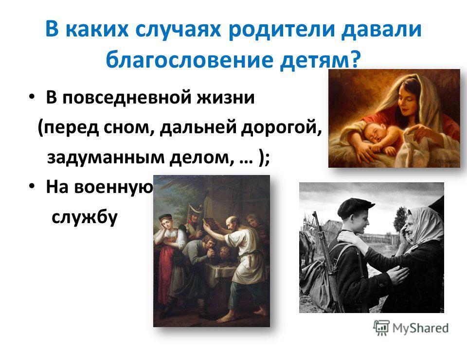 В каких случаях родители давали благословение детям? В повседневной жизни (перед сном, дальней дорогой, задуманным делом, … ); На военную службу