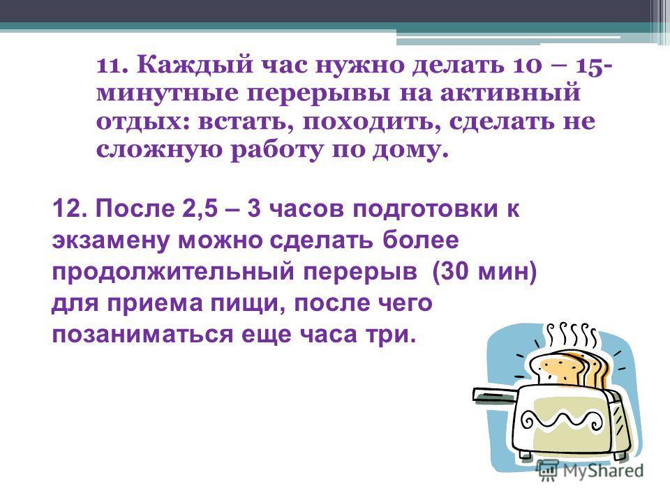 8. В период экзаменов дети часто недосыпают, занимаются вечером или ночью, поддерживая себя крепким чаем или кофе. Этого делать ни в коем случае нельзя. Ночные занятия неэффективны, истощают нервную систему и приводят к сонливому состоянию. 9. На под