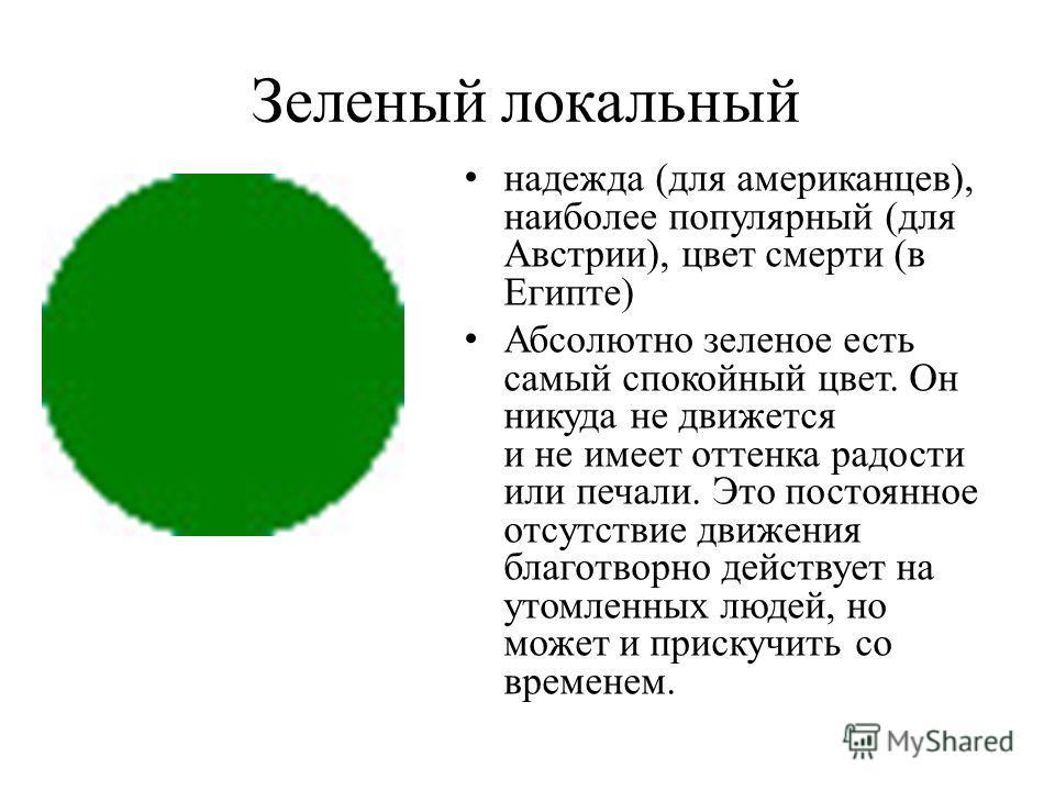 Зеленый локальный надежда (для американцев), наиболее популярный (для Австрии), цвет смерти (в Египте) Абсолютно зеленое есть самый спокойный цвет. Он никуда не движется и не имеет оттенка радости или печали. Это постоянное отсутствие движения благот