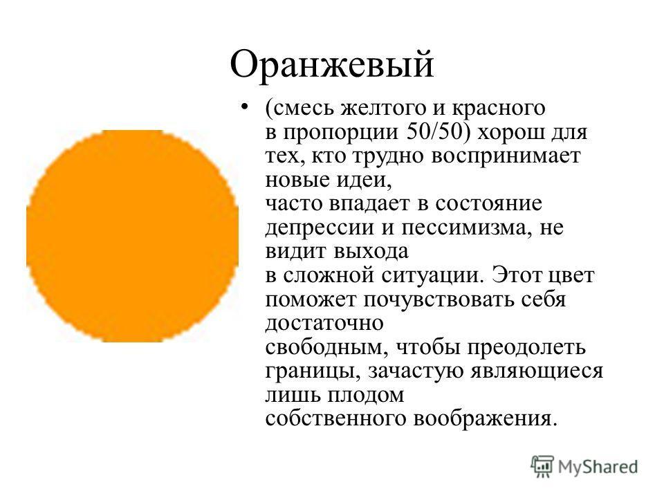 Оранжевый (смесь желтого и красного в пропорции 50/50) хорош для тех, кто трудно воспринимает новые идеи, часто впадает в состояние депрессии и пессимизма, не видит выхода в сложной ситуации. Этот цвет поможет почувствовать себя достаточно свободным,