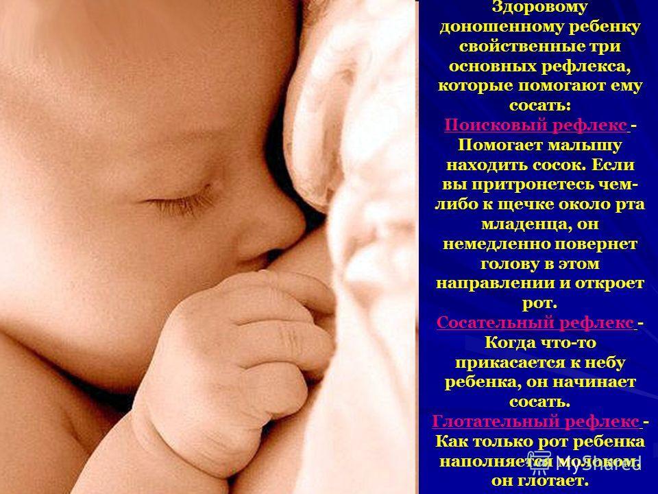 Здоровому доношенному ребенку свойственные три основных рефлекса, которые помогают ему сосать: Поисковый рефлекс - Помогает малышу находить сосок. Если вы притронетесь чем- либо к щечке около рта младенца, он немедленно повернет голову в этом направл