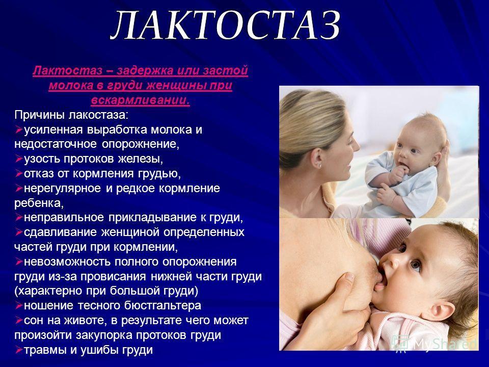 Лактостаз – задержка или застой молока в груди женщины при вскармливании. Причины лакостаза: усиленная выработка молока и недостаточное опорожнение, узость протоков железы, отказ от кормления грудью, нерегулярное и редкое кормление ребенка, неправиль