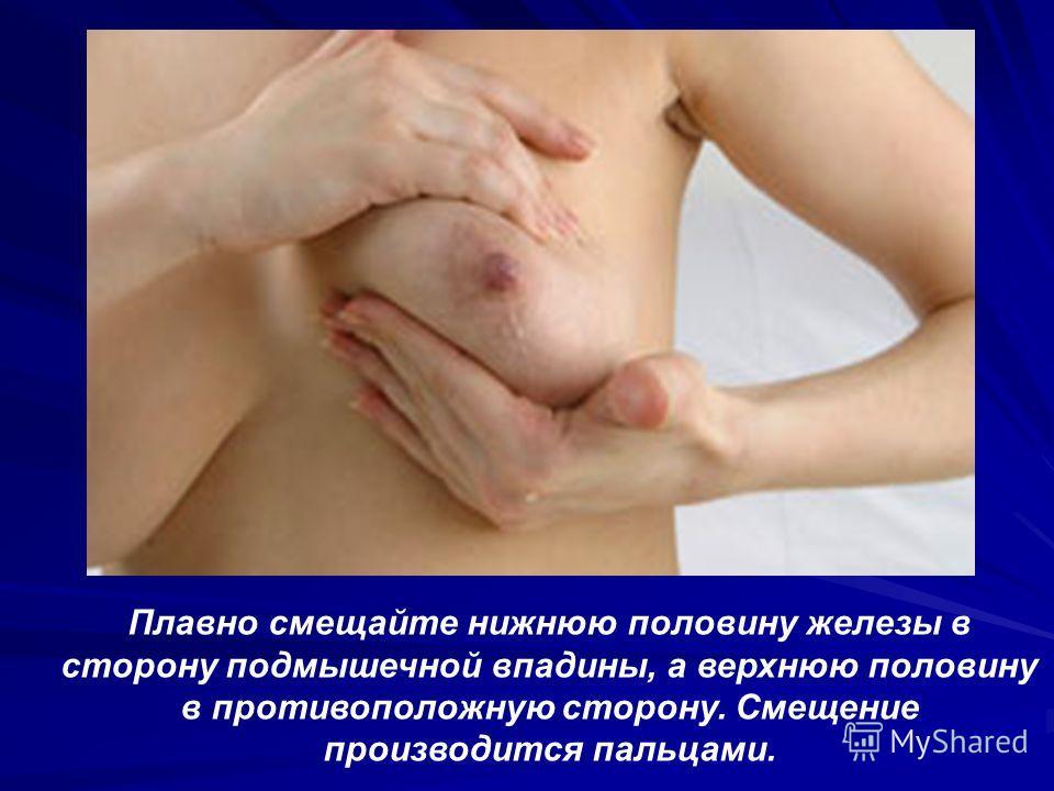 Плавно смещайте нижнюю половину железы в сторону подмышечной впадины, а верхнюю половину в противоположную сторону. Смещение производится пальцами.
