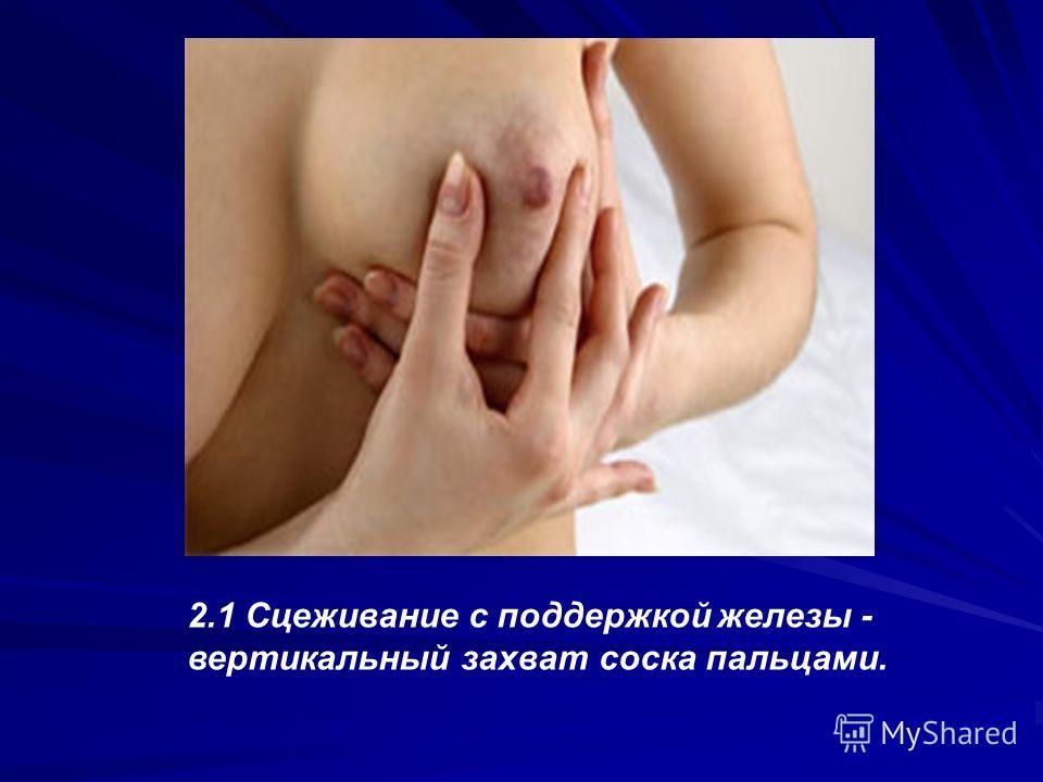 2.1 Сцеживание с поддержкой железы - вертикальный захват соска пальцами.