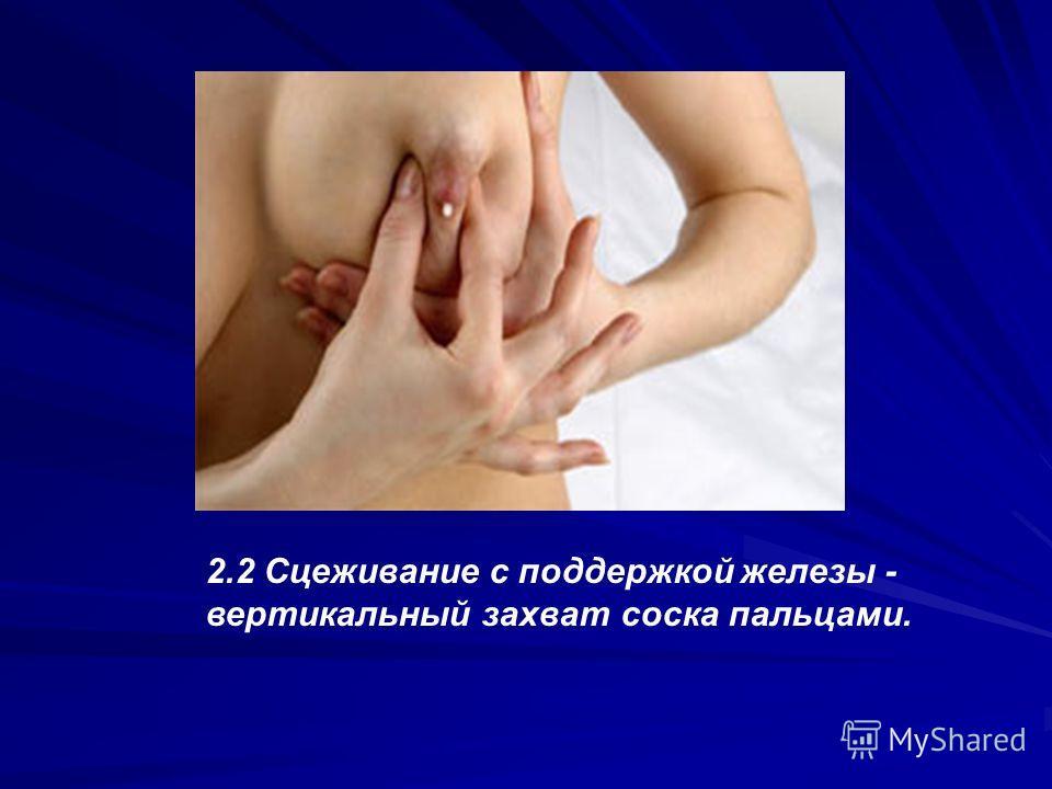 2.2 Сцеживание с поддержкой железы - вертикальный захват соска пальцами.