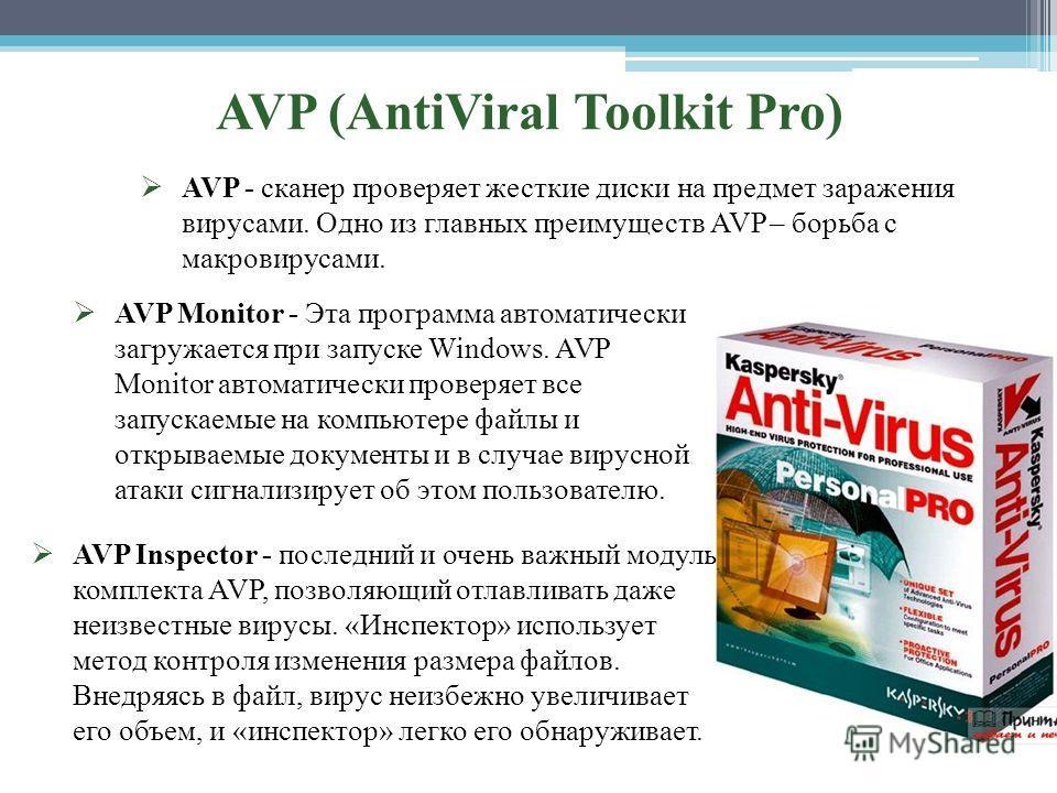 AVP (AntiViral Toolkit Pro) AVP - сканер проверяет жесткие диски на предмет заражения вирусами. Одно из главных преимуществ AVP – борьба с макровирусами. AVP Monitor - Эта программа автоматически загружается при запуске Windows. AVP Monitor автоматич
