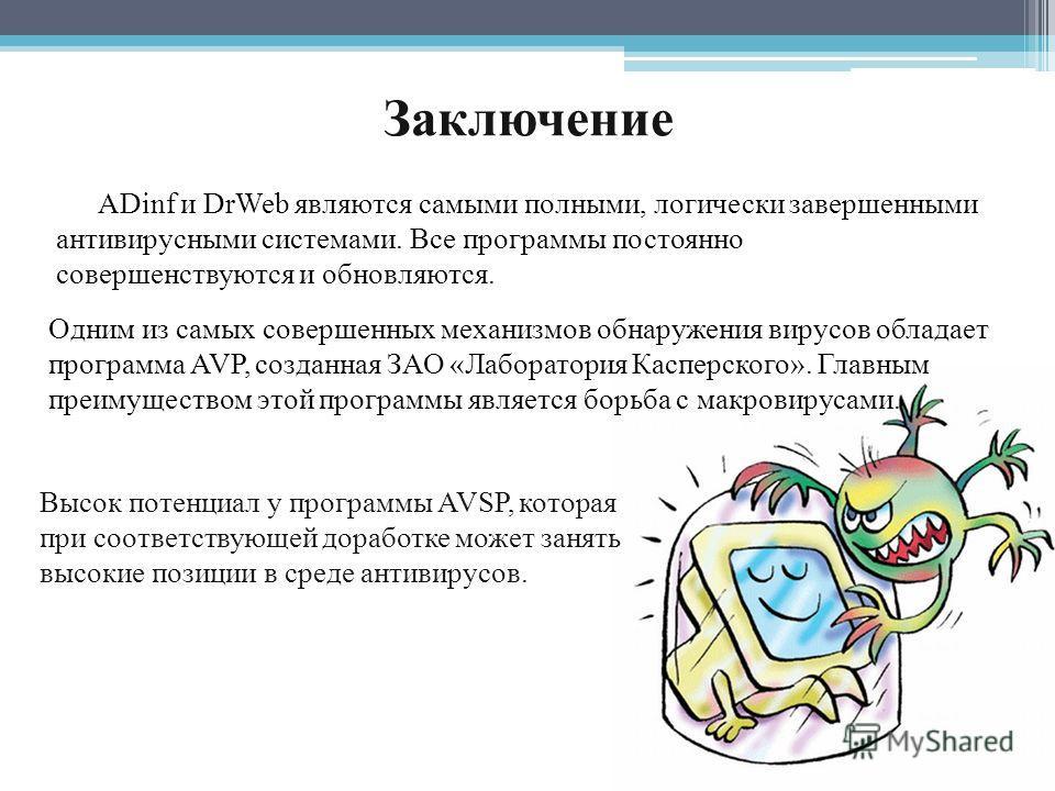 Заключение ADinf и DrWeb являются самыми полными, логически завершенными антивирусными системами. Все программы постоянно совершенствуются и обновляются. Высок потенциал у программы AVSP, которая при соответствующей доработке может занять высокие поз