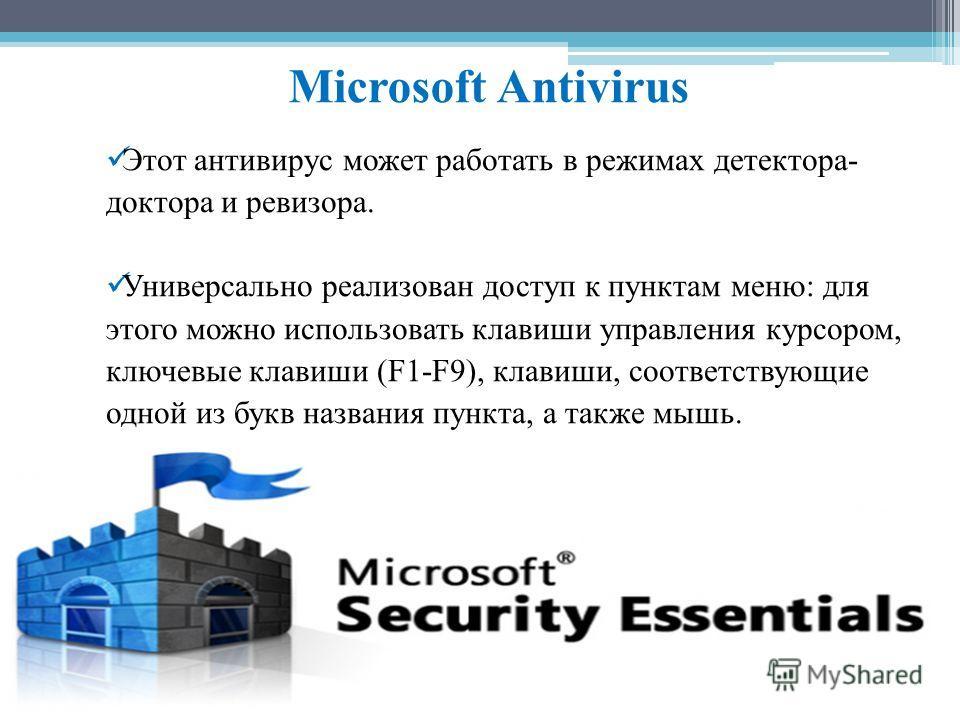 Microsoft Antivirus Этот антивирус может работать в режимах детектора- доктора и ревизора. Универсально реализован доступ к пунктам меню: для этого можно использовать клавиши управления курсором, ключевые клавиши (F1-F9), клавиши, соответствующие одн