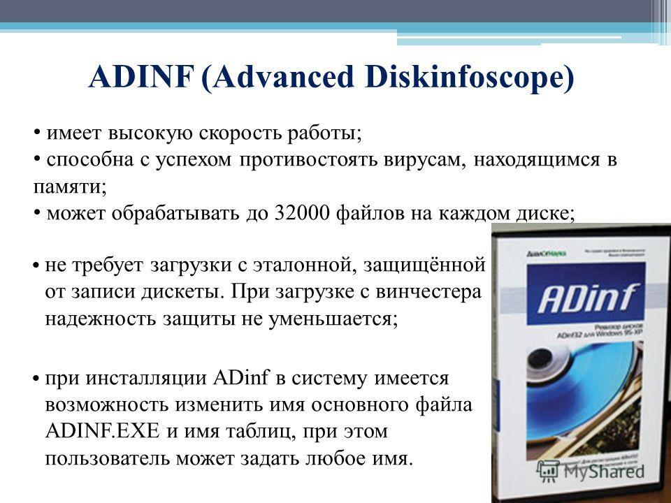 ADINF (Advanced Diskinfoscope) не требует загрузки с эталонной, защищённой от записи дискеты. При загрузке с винчестера надежность защиты не уменьшается; при инсталляции ADinf в систему имеется возможность изменить имя основного файла ADINF.EXE и имя