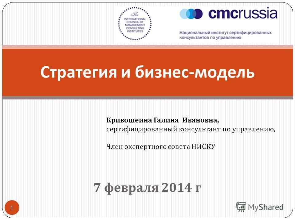 7 февраля 2014 г 1 Стратегия и бизнес - модель Кривошеина Галина Ивановна, сертифицированный консультант по управлению, Член экспертного совета НИСКУ