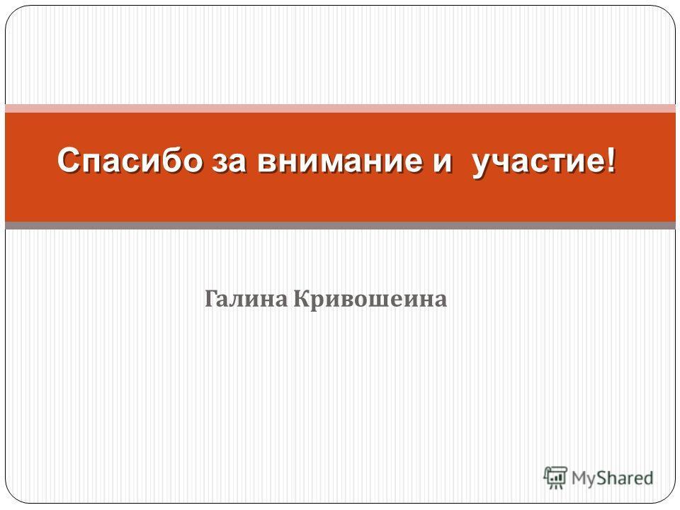 Спасибо за внимание и участие! Галина Кривошеина