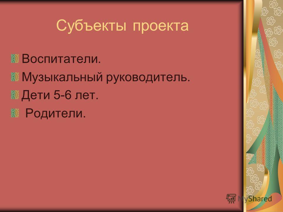 Субъекты проекта Воспитатели. Музыкальный руководитель. Дети 5-6 лет. Родители.