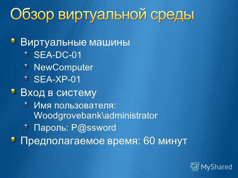 Виртуальные машины SEA-DC-01 NewComputer SEA-XP-01 Вход в систему Имя пользователя: Woodgrovebank\administrator Пароль: P@ssword Предполагаемое время: 60 минут