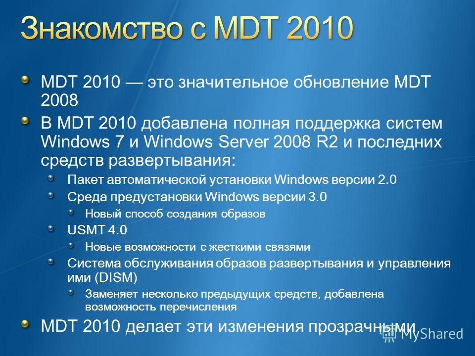 MDT 2010 это значительное обновление MDT 2008 В MDT 2010 добавлена полная поддержка систем Windows 7 и Windows Server 2008 R2 и последних средств развертывания: Пакет автоматической установки Windows версии 2.0 Среда предустановки Windows версии 3.0