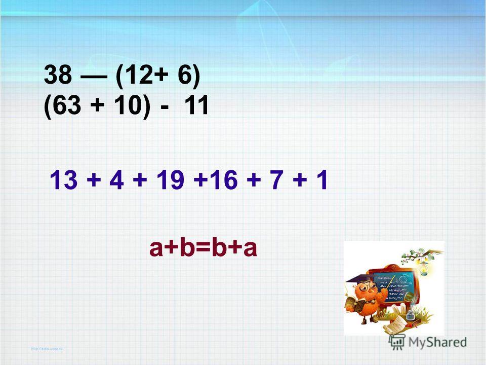 38 (12+ 6) (63 + 10) - 11 13 + 4 + 19 +16 + 7 + 1 a+b=b+a