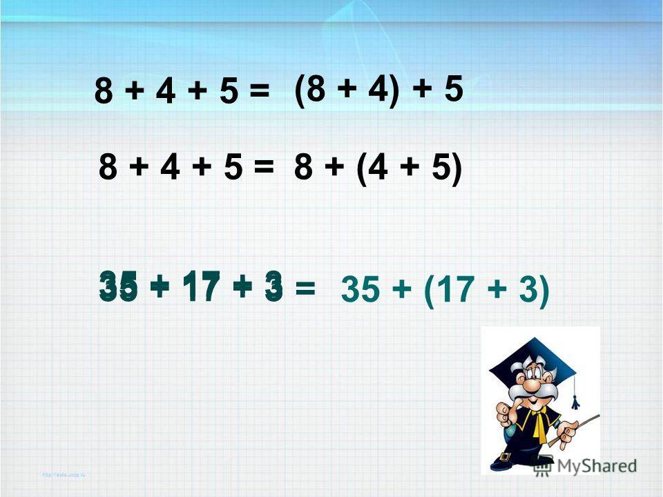 8 + 4 + 5 = 35 + 17 + 3 (8 + 4) + 5 8 + 4 + 5 =8 + (4 + 5) 35 + 17 + 3 = 35 + (17 + 3)