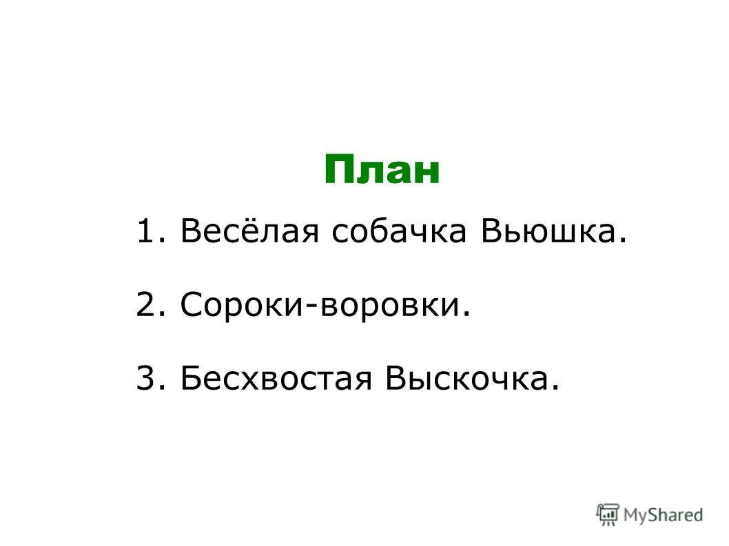 План 1. Весёлая собачка Вьюшка. 2. Сороки-воровки. 3. Бесхвостая Выскочка.
