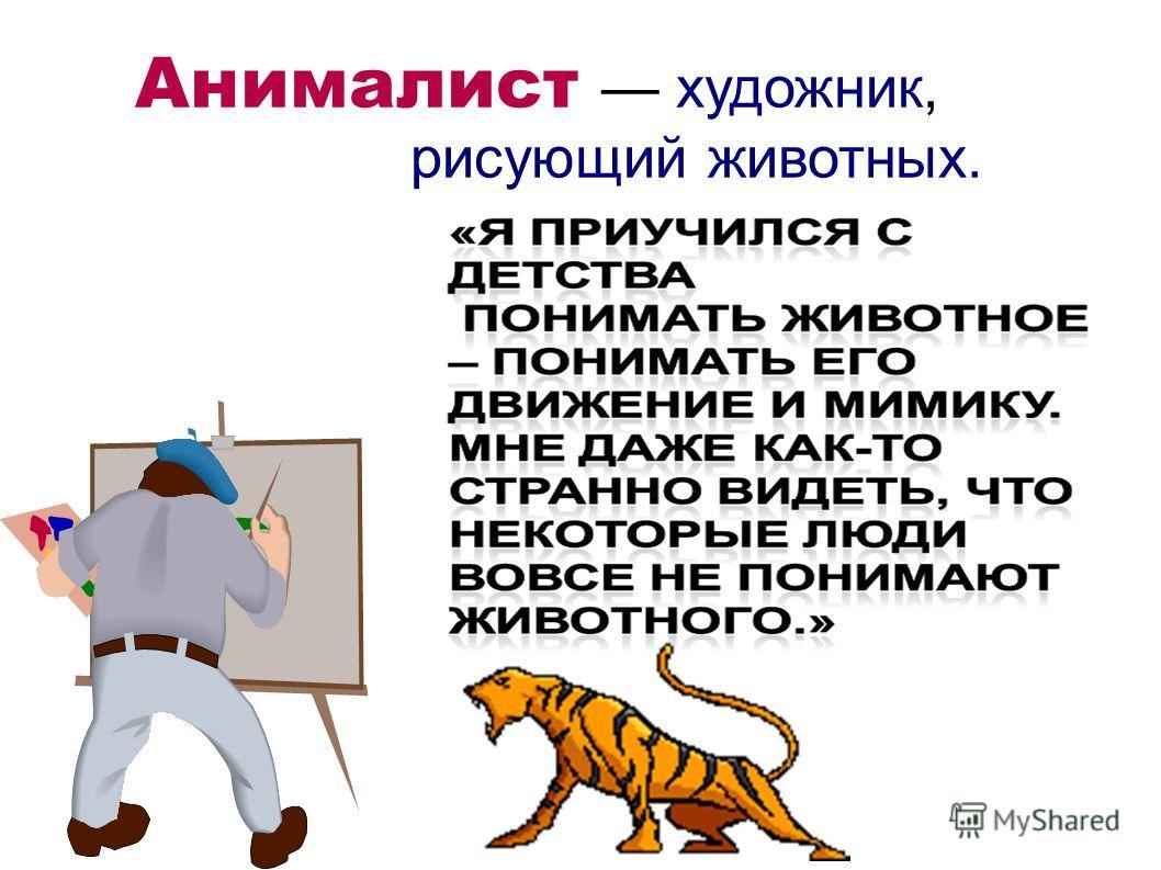 Анималист художник, рисующий животных.