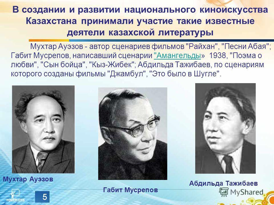 5 В создании и развитии национального киноискусства Казахстана принимали участие такие известные деятели казахской литературы Мухтар Ауэзов - автор сценариев фильмов