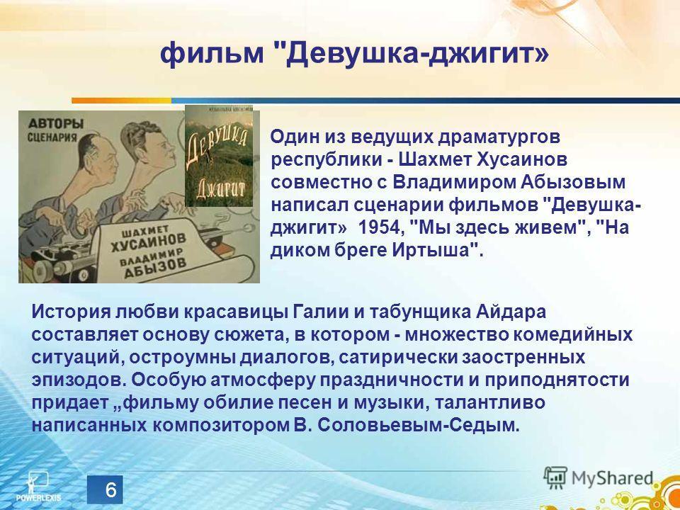 6 Один из ведущих драматургов республики - Шахмет Хусаинов совместно с Владимиром Абызовым написал сценарии фильмов