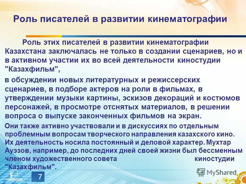 7 Роль писателей в развитии кинематографии Роль этих писателей в развитии кинематографии Казахстана заключалась не только в создании сценариев, но и в активном участии их во всей деятельности киностудии