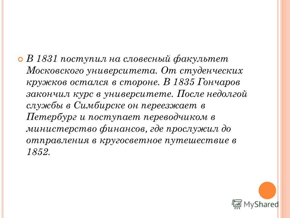 В 1831 поступил на словесный факультет Московского университета. От студенческих кружков остался в стороне. В 1835 Гончаров закончил курс в университете. После недолгой службы в Симбирске он переезжает в Петербург и поступает переводчиком в министерс