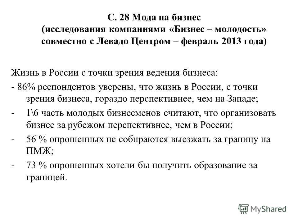С. 28 Мода на бизнес (исследования компаниями «Бизнес – молодость» совместно с Левадо Центром – февраль 2013 года) Жизнь в России с точки зрения ведения бизнеса: - 86% респондентов уверены, что жизнь в России, с точки зрения бизнеса, гораздо перспект