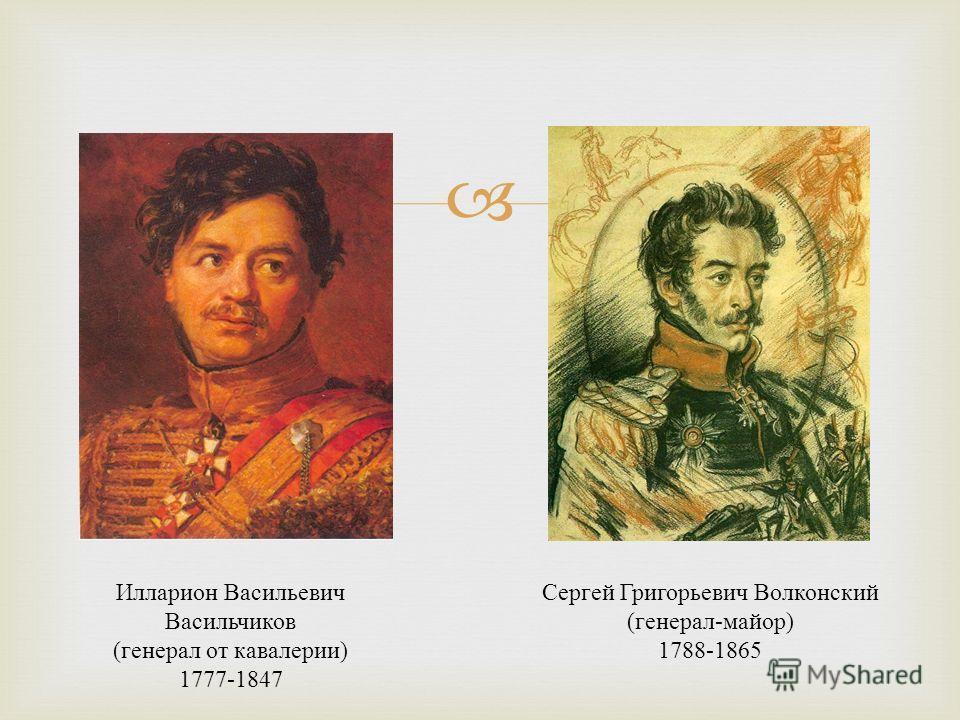 Илларион Васильевич Васильчиков ( генерал от кавалерии ) 1777-1847 Сергей Григорьевич Волконский ( генерал - майор ) 1788-1865