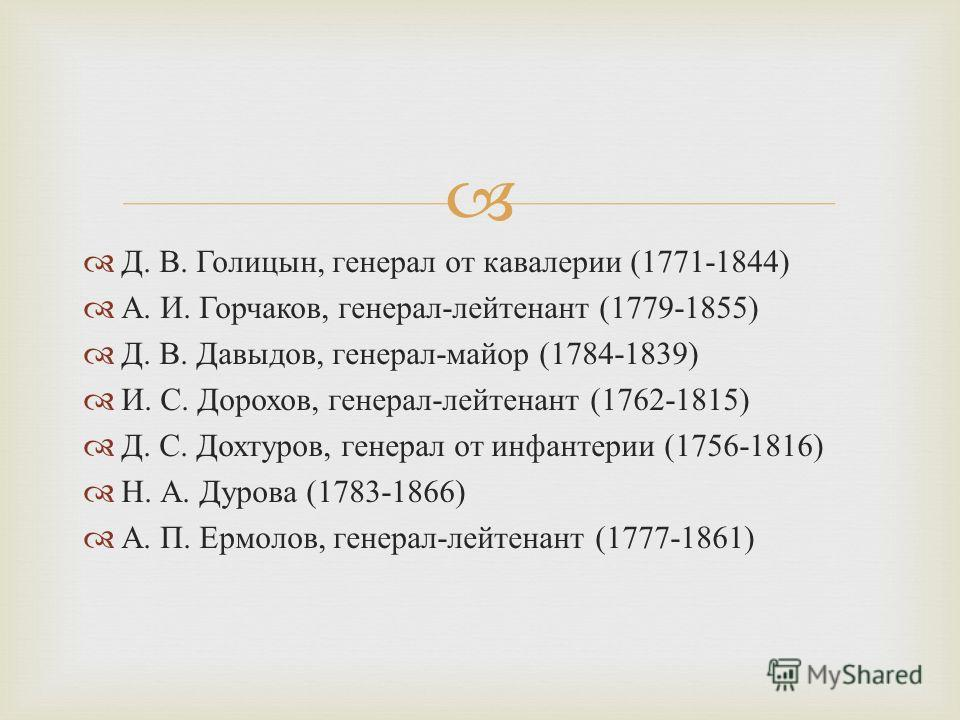 Д. В. Голицын, генерал от кавалерии (1771-1844) А. И. Горчаков, генерал - лейтенант (1779-1855) Д. В. Давыдов, генерал - майор (1784-1839) И. С. Дорохов, генерал - лейтенант (1762-1815) Д. С. Дохтуров, генерал от инфантерии (1756-1816) Н. А. Дурова (
