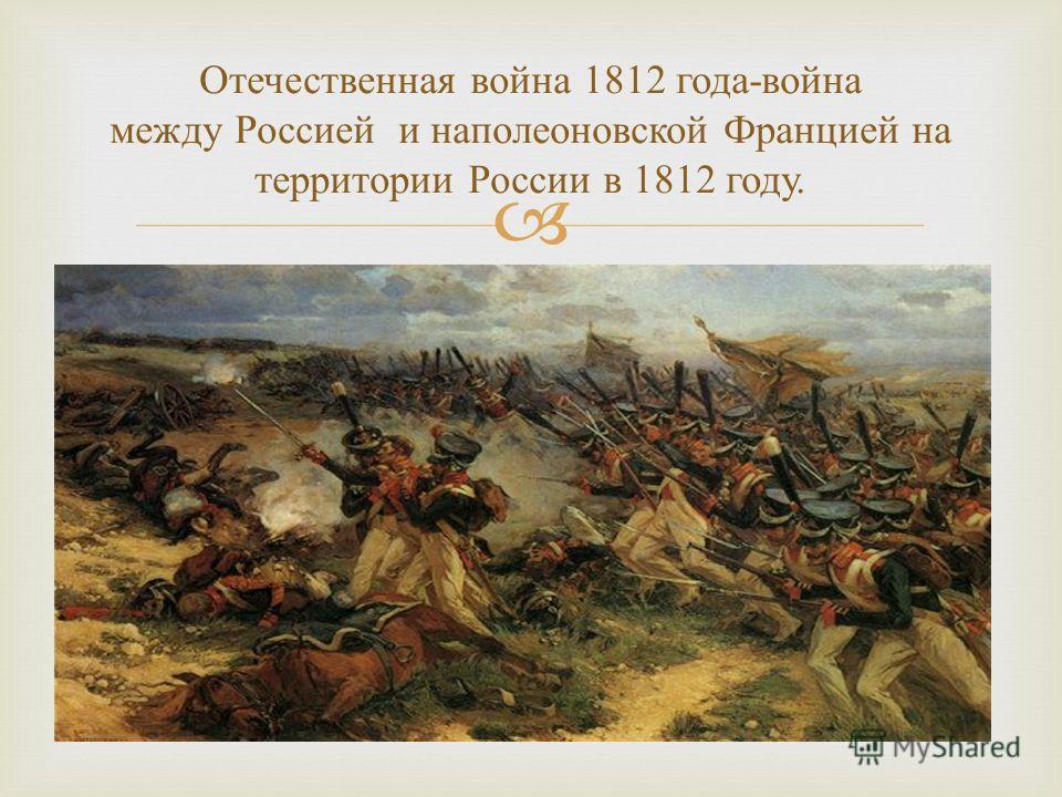 Отечественная война 1812 года - война между Россией и наполеоновской Францией на территории России в 1812 году.