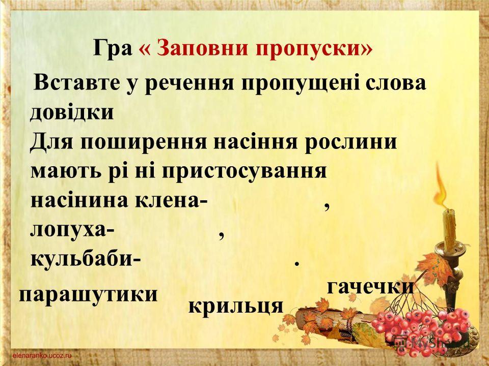 Гра « Заповни пропуски» Вставте у речення пропущені слова довідки Для поширення насіння рослини мають рі ні пристосування насінина клена-, лопуха-, кульбаби-. парашутики крильця гачечки