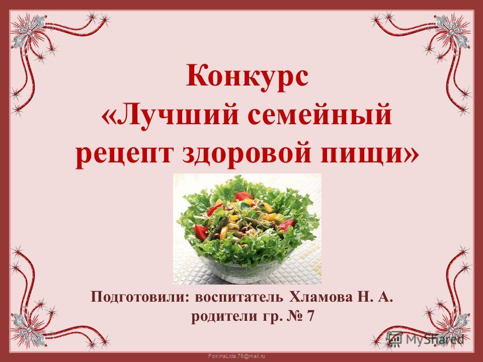 FokinaLida.75@mail.ru Конкурс «Лучший семейный рецепт здоровой пищи» Подготовили: воспитатель Хламова Н. А. родители гр. 7