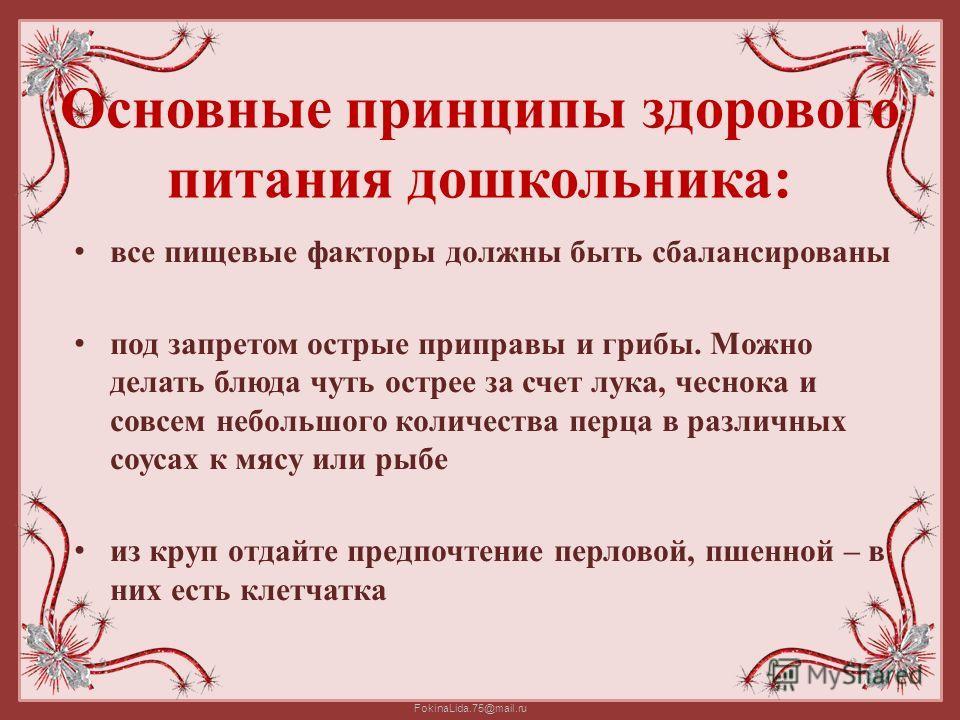 FokinaLida.75@mail.ru Основные принципы здорового питания дошкольника: все пищевые факторы должны быть сбалансированы под запретом острые приправы и грибы. Можно делать блюда чуть острее за счет лука, чеснока и совсем небольшого количества перца в ра