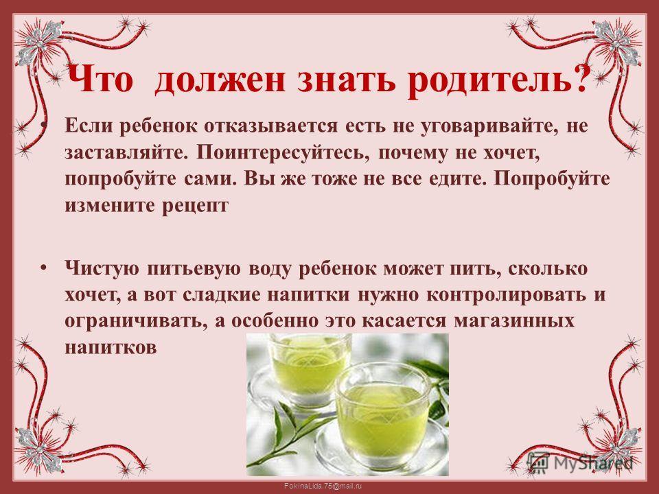 FokinaLida.75@mail.ru Что должен знать родитель? Если ребенок отказывается есть не уговаривайте, не заставляйте. Поинтересуйтесь, почему не хочет, попробуйте сами. Вы же тоже не все едите. Попробуйте измените рецепт Чистую питьевую воду ребенок может