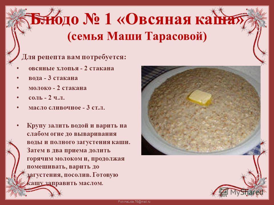FokinaLida.75@mail.ru Блюдо 1 «Овсяная каша» (семья Маши Тарасовой) Для рецепта вам потребуется: овсяные хлопья - 2 стакана вода - 3 стакана молоко - 2 стакана соль - 2 ч.л. масло сливочное - 3 ст.л. Крупу залить водой и варить на слабом огне до выва