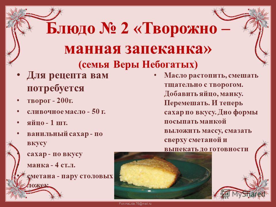 FokinaLida.75@mail.ru Блюдо 2 «Творожно – манная запеканка» (семья Веры Небогатых) Для рецепта вам потребуется творог - 200г. сливочное масло - 50 г. яйцо - 1 шт. ванильный сахар - по вкусу сахар - по вкусу манка - 4 ст.л. сметана - пару столовых лож