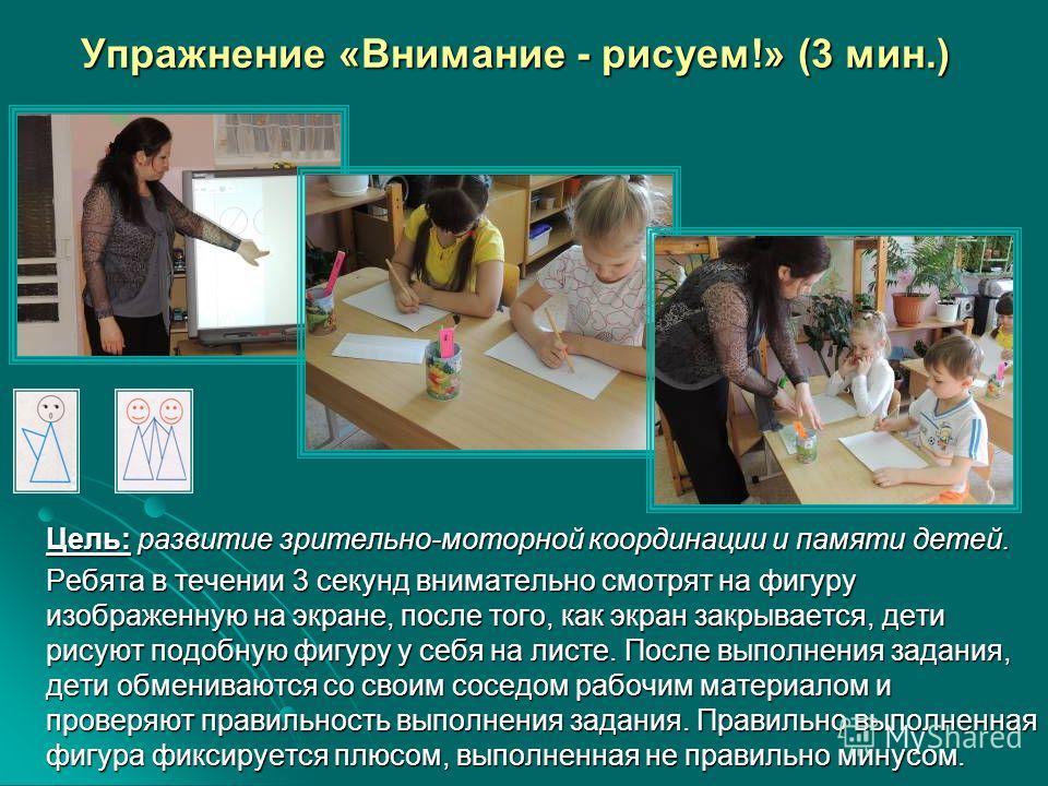 Упражнение «Внимание - рисуем!» (3 мин.) Цель: развитие зрительно-моторной координации и памяти детей. Ребята в течении 3 секунд внимательно смотрят на фигуру изображенную на экране, после того, как экран закрывается, дети рисуют подобную фигуру у се