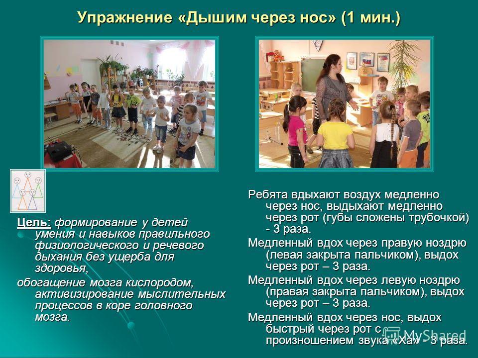 Упражнение «Дышим через нос» (1 мин.) Цель: формирование у детей умения и навыков правильного физиологического и речевого дыхания без ущерба для здоровья, обогащение мозга кислородом, активизирование мыслительных процессов в коре головного мозга. Реб