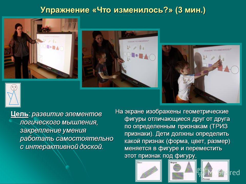 Упражнение «Что изменилось?» (3 мин.) Цель: развитие элементов логического мышления, закрепление умения работать самостоятельно с интерактивной доской. На экране изображены геометрические фигуры отличающиеся друг от друга по определенным признакам (Т