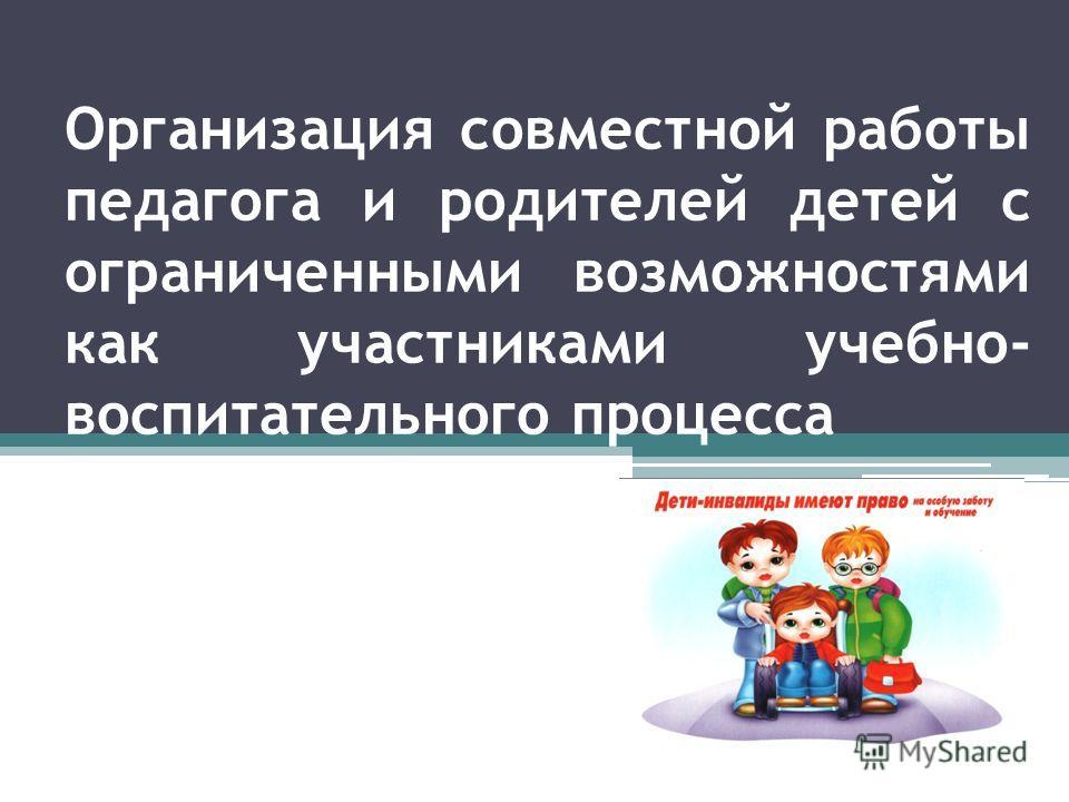 Организация совместной работы педагога и родителей детей с ограниченными возможностями как участниками учебно- воспитательного процесса