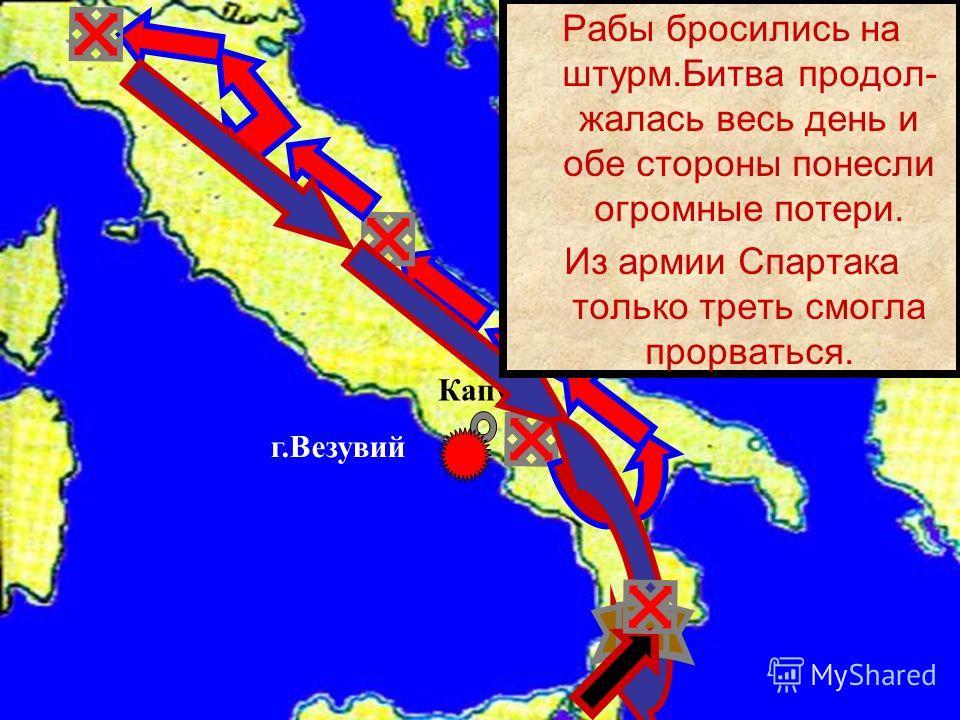 Капуя г.Везувий Рабы бросились на штурм.Битва продол- жалась весь день и обе стороны понесли огромные потери. Из армии Спартака только треть смогла прорваться.