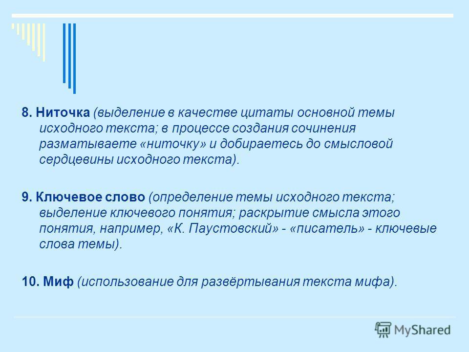 8. Ниточка (выделение в качестве цитаты основной темы исходного текста; в процессе создания сочинения разматываете «ниточку» и добираетесь до смысловой сердцевины исходного текста). 9. Ключевое слово (определение темы исходного текста; выделение ключ