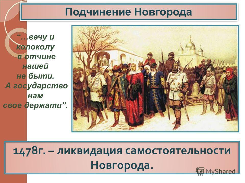 1478 г. – ликвидация самостоятельности Новгорода. …вечу и колоколу в отчине нашей не быти. А государство нам свое держати.