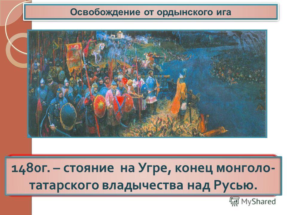 Освобождение от ордынского ига Русь окончательно освободилась от ордынского гнета. 1480 г. – стояние на Угре, конец монголо - татарского владычества над Русью.