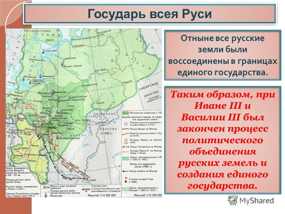 Государь всея Руси Отныне все русские земли были воссоединены в границах единого государства. Таким образом, при Иване III и Василии III был закончен процесс политического объединения русских земель и создания единого государства.