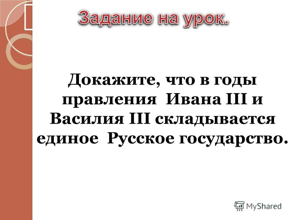 Докажите, что в годы правления Ивана III и Василия III складывается единое Русское государство.
