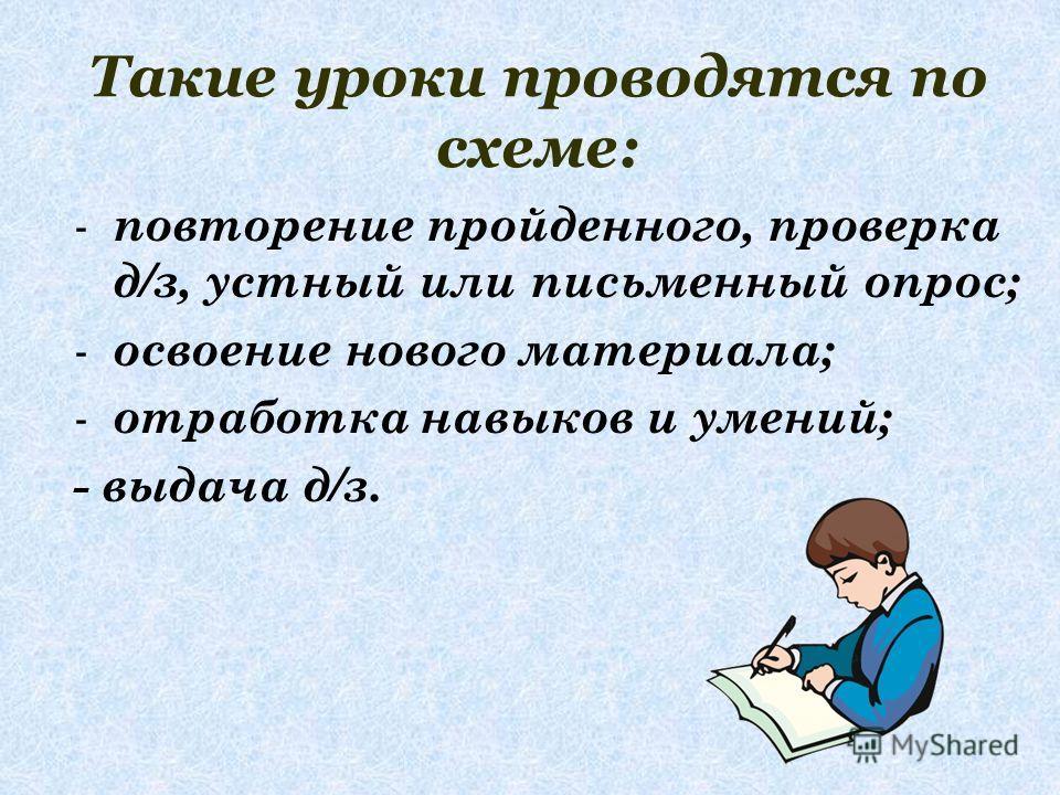 Такие уроки проводятся по схеме: - повторение пройденного, проверка д/з, устный или письменный опрос; - освоение нового материала; - отработка навыков и умений; - выдача д/з.